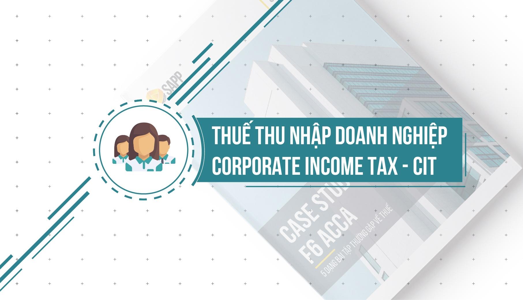 Tìm Hiểu Về Thuế Thu Nhập Doanh Nghiệp Trong Môn F6 ACCA – Corporate Income Tax (CIT)