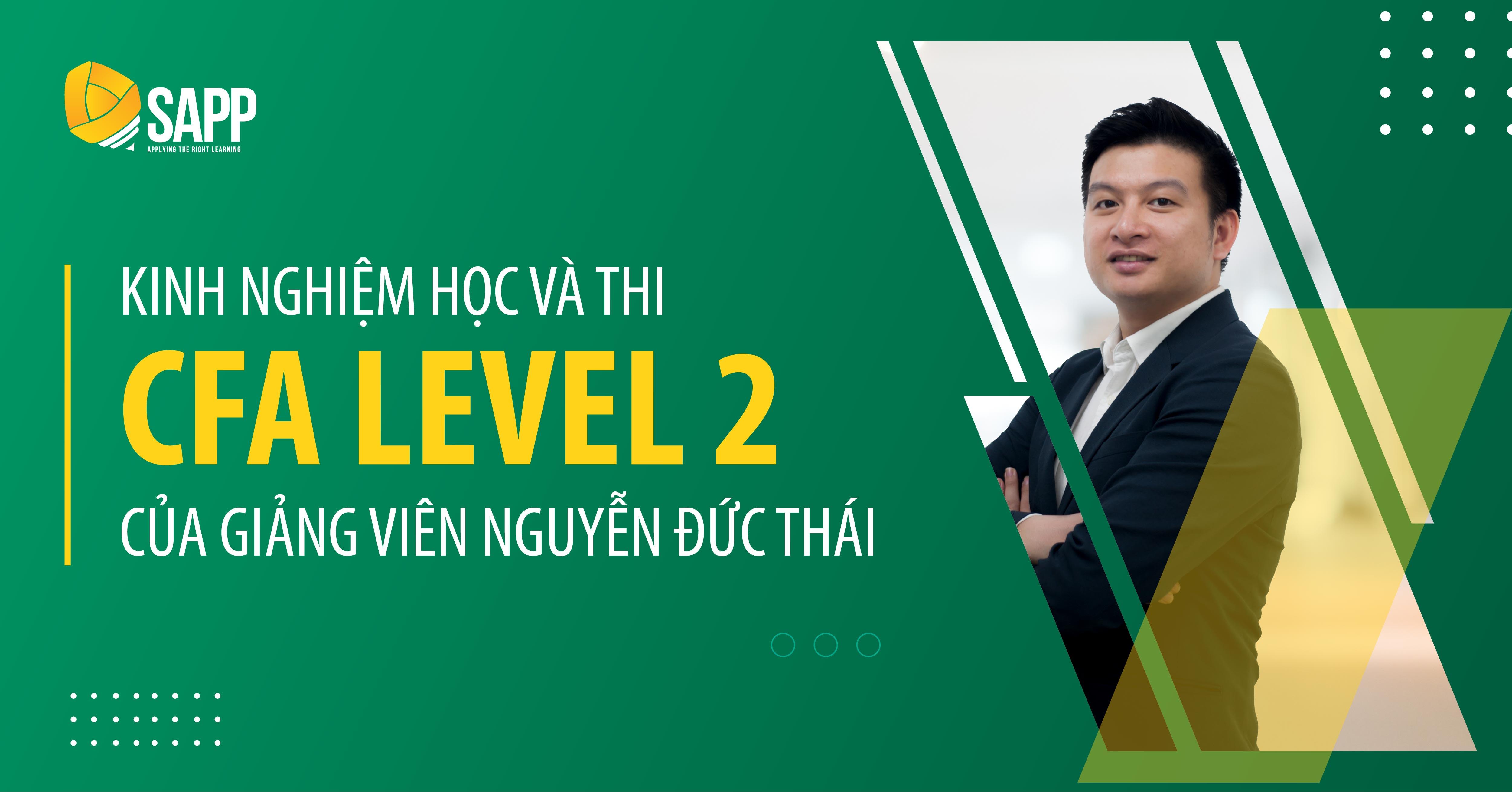 Bật Mí Kinh Nghiệm Chinh Phục CFA Level 2 Ngay Lần Thi Đầu Tiên Từ Giảng Viên Nguyễn Đức Thái
