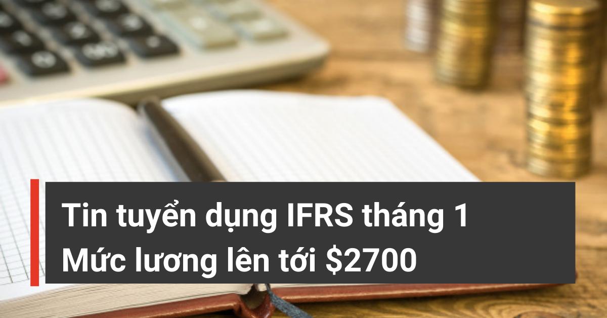 Tin tuyển dụng IFRS tháng 1: Kế toán, Kế toán tổng hợp, Kế toán trưởng
